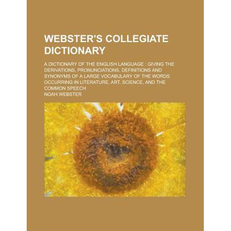 Websters Collegiate Dictionary  A Dictionary Of The English Language  Giving The Derivations  Pronunciations  Definitions And Synonyms Of A Large Voc