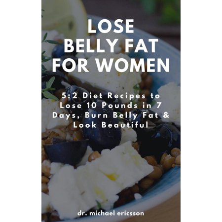 Lose Belly Fat For Women: 5:2 Diet Recipes to Lose 10 Pounds in 7 Days, Burn Belly Fat & Look Beautiful - (Best Recipes For Losing Belly Fat)