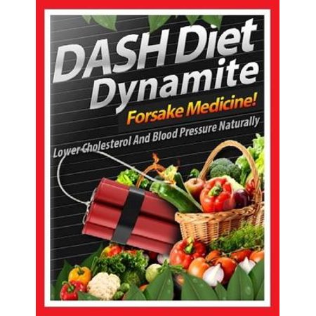 Dash Diet Dynamite - Lower Cholesterol and Blood Pressure Naturally -