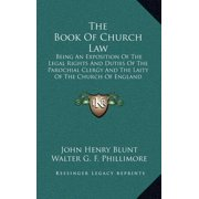 The Book of Church Law : Being an Exposition of the Legal Rights and Duties of the Parochial Clergy and the Laity of the Church of England