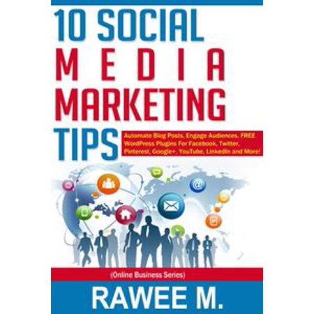 10 Social Media Marketing Tips: Automate Blog Posts, Engage Audience, FREE WordPress Plugins For Facebook, Twitter, Pinterest, Google+, YouTube, LinkedIn and More! -