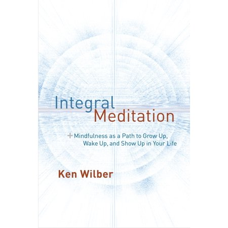Integral Meditation : Mindfulness as a Way to Grow Up, Wake Up, and Show Up in Your (Best Way To Wake Someone Up Sexually)