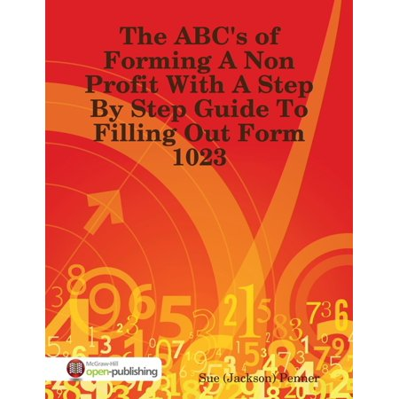 Out Forms (The ABC's of Forming a Non Profit With a Step By Step Guide to Filling Out Form 1023 -)