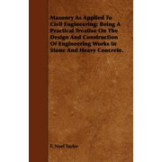 Masonry as Applied to Civil Engineering : Being a Practical Treatise on the Design and Construction of Engineering Works in Stone and Heavy Concrete.