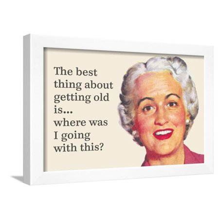 The Best Thing About Getting Old Is…Where Was I Going with This? Framed Poster Wall Art By (Best Things To Get On Black Friday)