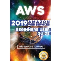 Aws: 2019 Amazon Web Services Beginners User Guide . The Ultimate Tutorial (Paperback)