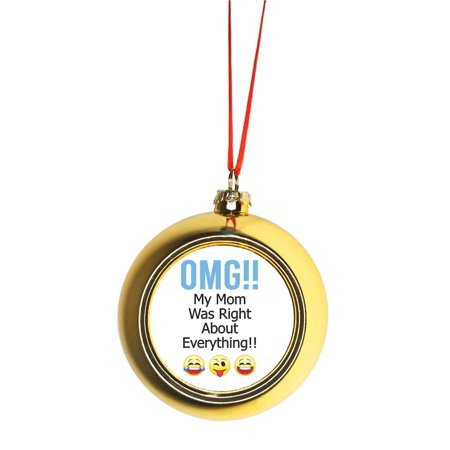 Ornament Funny OMG!! My Mom Was Right About Everything!! - Mom Mother Appreciation Gift Gold Bauble Christmas Ornament Ball Tree Decor ()