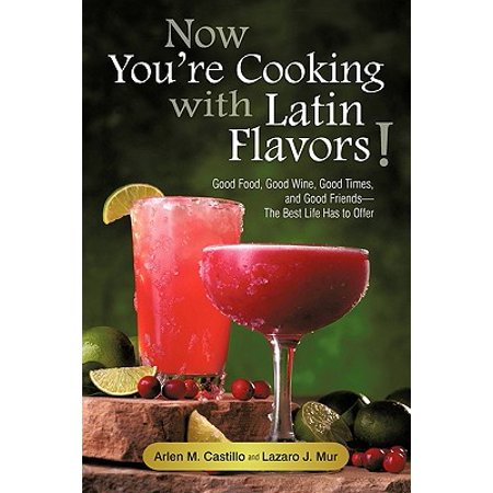 Now You're Cooking with Latin Flavors! : Good Food, Good Wine, Good Times, and Good Friends-The Best Life Has to