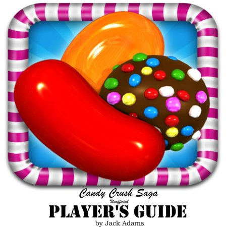 Tip Top Guides (Candy Crush Saga: (Unofficial Player's Guide) Discover top Hack, Cheats and Tips to Play World Most Addicted Game, and Discover How to beat most Difficult Level with three star -)