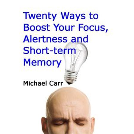 Twenty Ways to Boost Your Focus, Alertness and Short-term Memory -