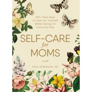 Self-Care for Moms : 150+ Real Ways to Care for Yourself While Caring for Everyone Else