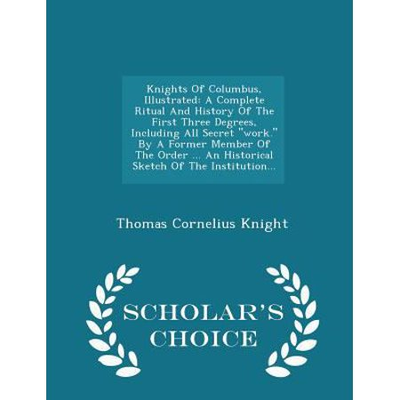 Knights of Columbus, Illustrated: A Complete Ritual and History of the First Three Degrees, Including All Secret Work. by a Former Member of the Order