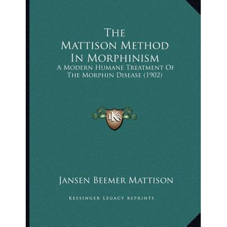The Mattison Method in Morphinism: A Modern Humane Treatment of the Morphin Disease (Humane Treatment)