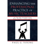 Enhancing the Professional Practice of Music Teachers : 101 Tips That Principals Want Music Teachers to Know and Do