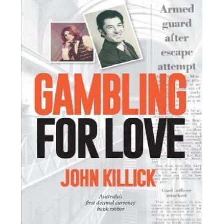 Gambling For Love  John Killick  Australias First Decimal Currency Bank Robber