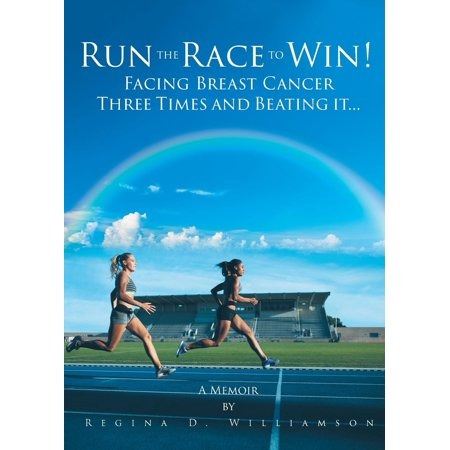 Run the Race to Win! : Facing Breast Cancer Three Times and Beating It... a
