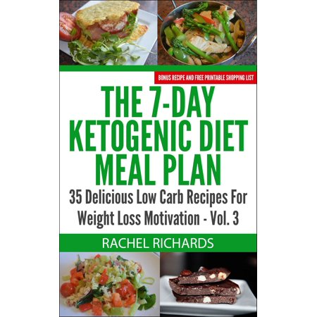 The 7-Day Ketogenic Diet Meal Plan: 35 Delicious Low Carb Recipes For Weight Loss Motivation - Volume 3 -