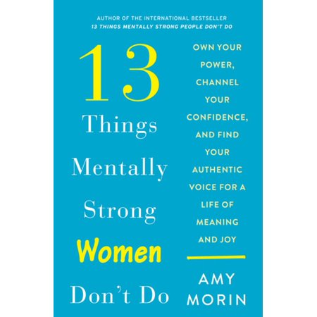 13 Things Mentally Strong Women Don't Do : Own Your Power, Channel Your Confidence, and Find Your Authentic Voice for a Life of Meaning and (The Power Of Meaning Emily Esfahani Smith)