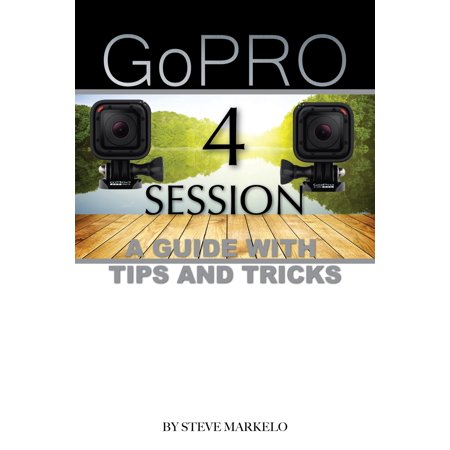 GOPRO HERO 4 SESSION: A GUIDE with TIPS AND TRICKS -