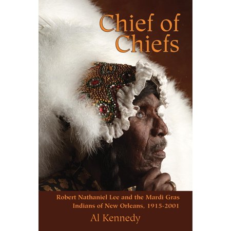 Chief of Chiefs : Robert Nathaniel Lee and the Mardi Gras Indians of New Orleans,