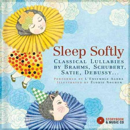 Sleep Softly : Classical Lullabies by Brahms, Schubert, Satie,