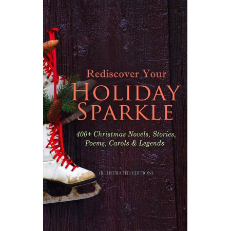 Holiday Legends - Rediscover Your Holiday Sparkle: 400+ Christmas Novels, Stories, Poems, Carols & Legends (Illustrated Edition) - eBook