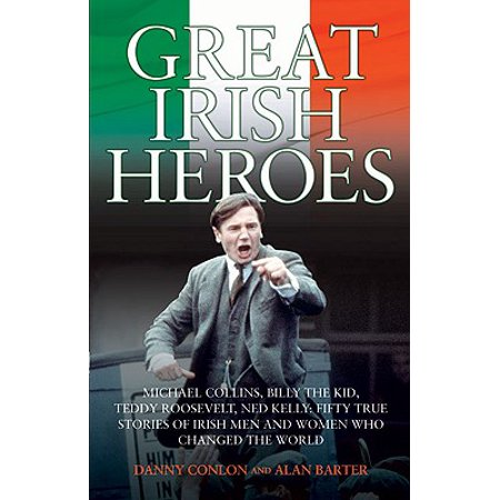 Great Irish Heroes : Michael Collins, Billy The Kid, Teddy Roosevelt, Ned Kelly: Fifty True Stories of Irish Men and Women Who Changed the World