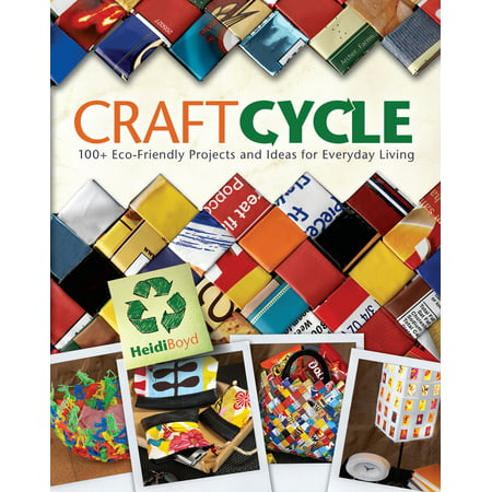 Craftcycle: 100+ Earth-Friendly Projects and Ideas for Everyday Living Boyd, Heidi
