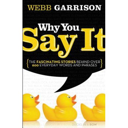 Why You Say It : The Fascinating Stories Behind Over 600 Everyday Words and