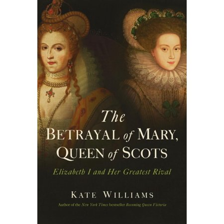 The Betrayal of Mary, Queen of Scots: Elizabeth I and Her Greatest Rival -