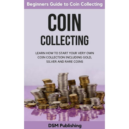 Coin Collecting: Learn How to Start Your Very Own Coin Collection Including Gold, Silver and Rare Coins - eBook ()