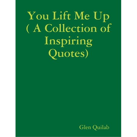 You Lift Me Up ( A Collection of Inspiring Qoutes) - - Collection Lift