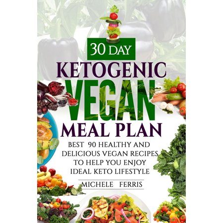 The 30 Day Ketogenic Vegan Meal Plan: Best 90 Healthy and Delicious Vegan Recipes - (30 60 90 Day Plan For Interview Examples)