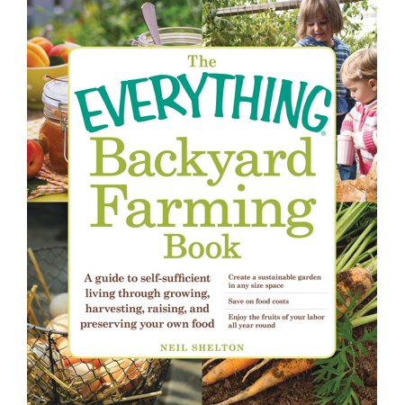 The Everything Backyard Farming Book : A Guide to Self-Sufficient Living Through Growing, Harvesting, Raising, and Preserving Your Own
