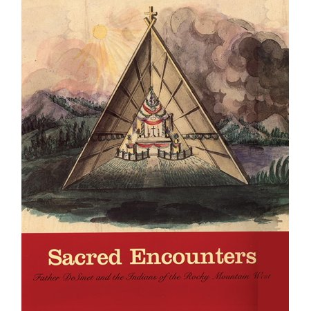 Sacred Encounters : Father De Smet and the Indians of the Rocky Mountain
