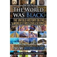 When the World Was Black Part Two : The Untold History of the World's First Civilizations Ancient Civilizations