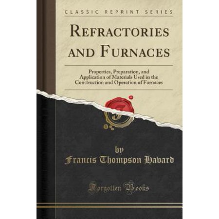 Refractories and Furnaces : Properties, Preparation, and Application of Materials Used in the Construction and Operation of Furnaces (Classic Reprint)