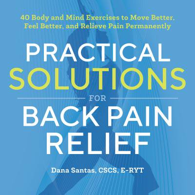 Practical Solutions for Back Pain Relief : 40 Body and Mind Exercises to Move Better, Feel Better, and Relieve Pain