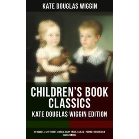 CHILDREN'S BOOK CLASSICS - Kate Douglas Wiggin Edition: 11 Novels & 120+ Short Stories, Fairy Tales, Fables & Poems for Children (Illustrated) - eBook - Fairy Tale Stories For Children