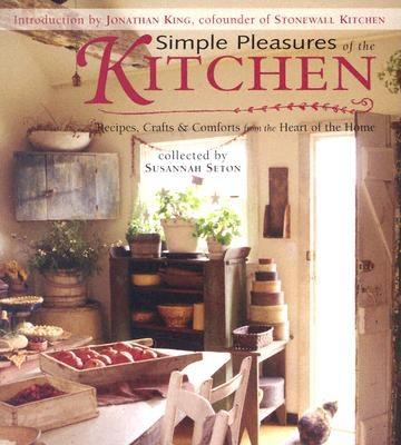 Simple Pleasures of the Kitchen: Recipes, Crafts, and Comforts from the Heart of the Home
