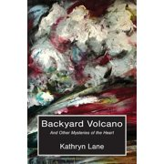 Backyard Volcano : And Other Mysteries of the Heart