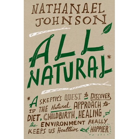 All Natural* : *A Skeptic's Quest to Discover If the Natural Approach to Diet, Childbirth, Healing, and the Environment Really Keeps Us Healthier and (Healing Diet)