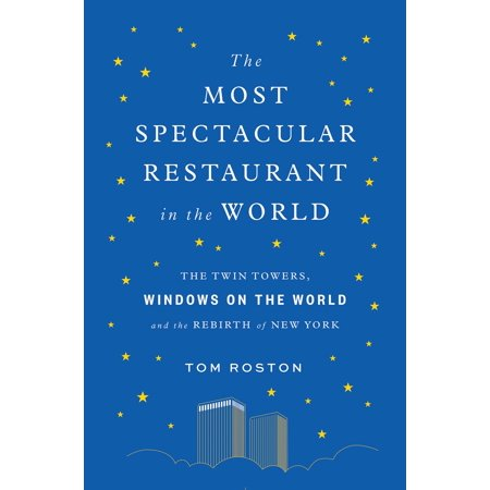 The Most Spectacular Restaurant in the World : The Twin Towers, Windows on the World, and the Rebirth of New (New Building In New York Twin Towers)