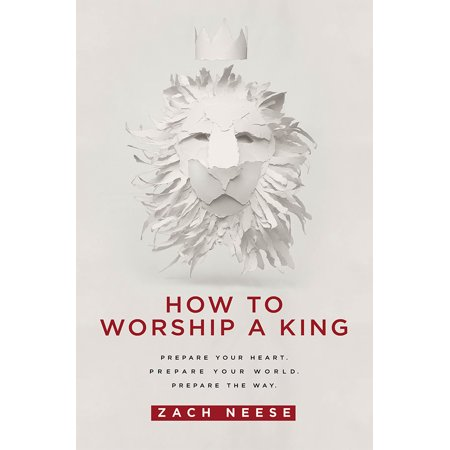 How To Worship a King : Prepare Your Heart. Prepare Your World. Prepare The