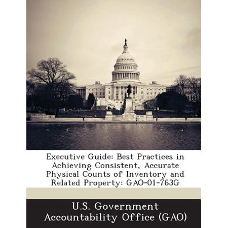 Executive Guide : Best Practices in Achieving Consistent, Accurate Physical Counts of Inventory and Related Property: