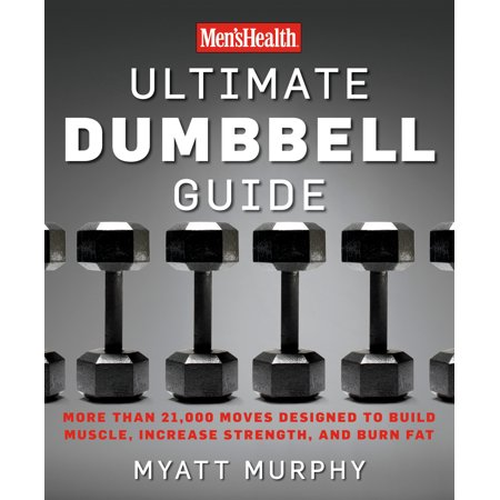 Men's Health Ultimate Dumbbell Guide : More Than 21,000 Moves Designed to Build Muscle, Increase Strength, and Burn (Best Thing To Build Muscle Mass)