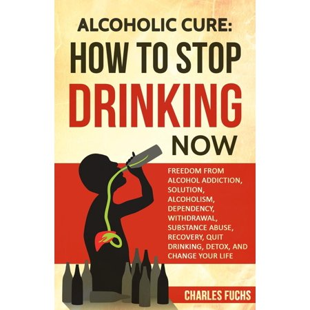 Alcoholic Cure: How to Stop Drinking Now: Freedom From Alcohol Addiction, Solution, Alcoholism, Dependency, Withdrawal, Substance Abuse, Recovery, Quit Drinking, Detox, And Change Your Life - (Ayurvedic Medicine To Stop Drinking Alcohol In India)