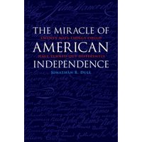 The Miracle of American Independence : Twenty Ways Things Could Have Turned Out Differently