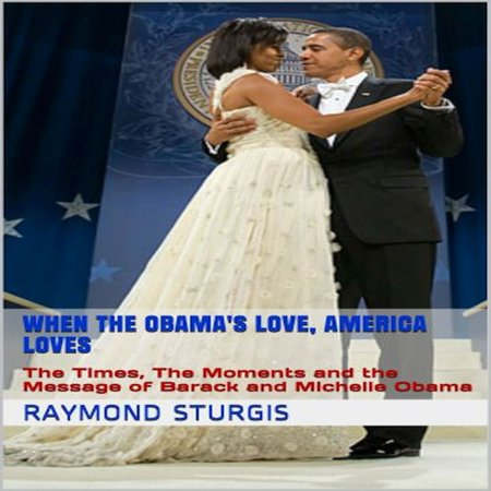 When the Obama's Love, America Loves: The Times, The Moments and the Message of Barack and Michelle Obama - Audiobook
