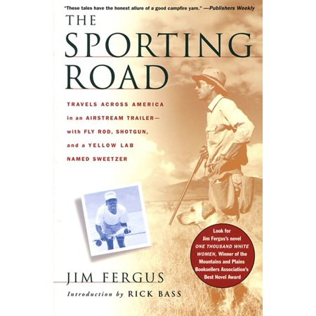 The Sporting Road : Travels Across America in an Airstream Trailer--with Fly Rod, Shotgun, and a Yellow Lab Named
